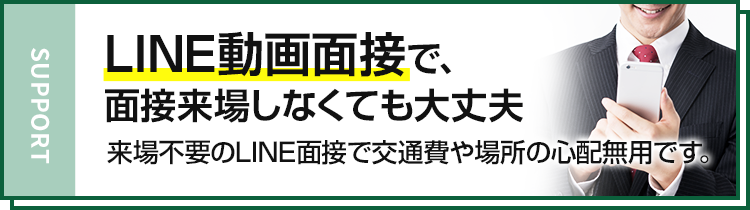 support LINE動画面接で、面接来場しなくても大丈夫 来場不要のLINE面接で交通費や場所の心配無用です。